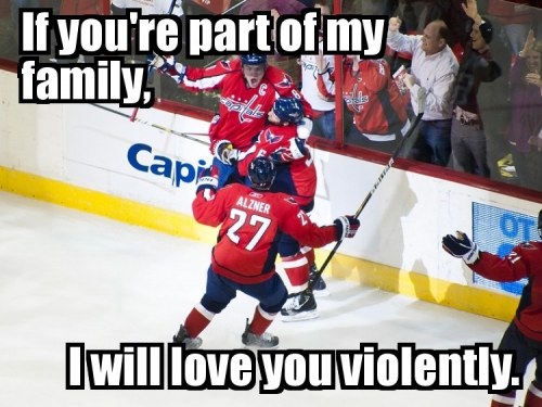 If you're party of my family, I will love you violently.